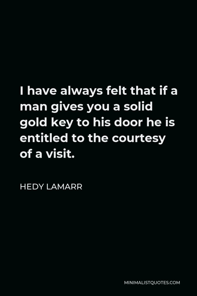Hedy Lamarr Quote - I have always felt that if a man gives you a solid gold key to his door he is entitled to the courtesy of a visit.