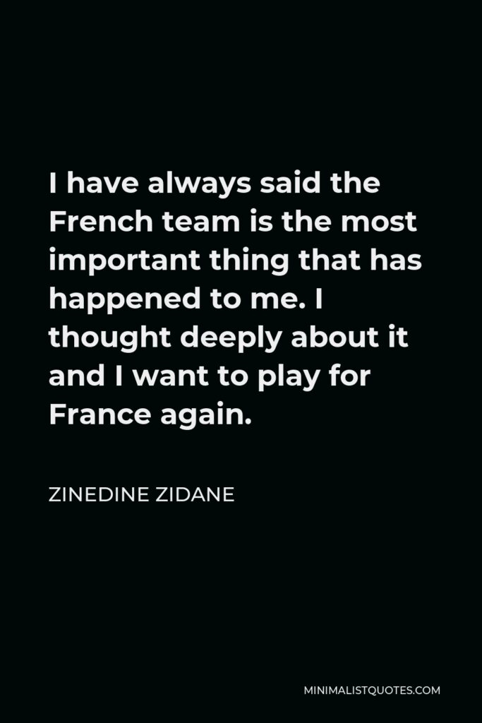 Zinedine Zidane Quote - I have always said the French team is the most important thing that has happened to me. I thought deeply about it and I want to play for France again.
