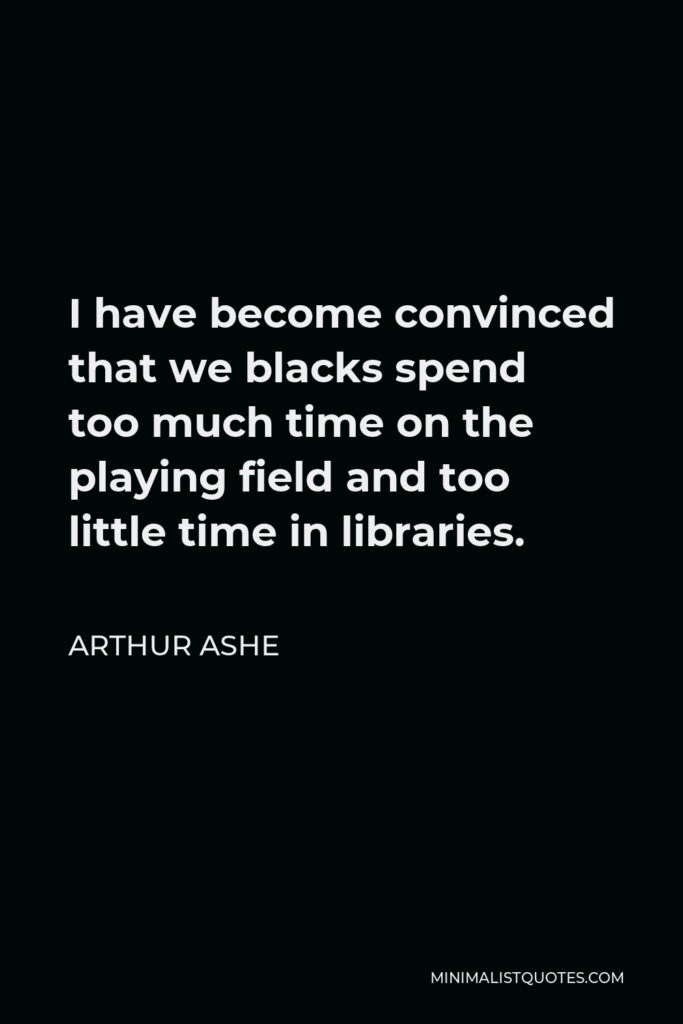 Arthur Ashe Quote - I have become convinced that we blacks spend too much time on the playing field and too little time in libraries.