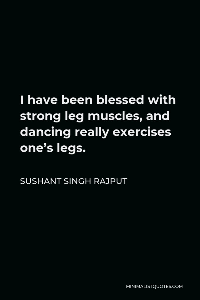 Sushant Singh Rajput Quote - I have been blessed with strong leg muscles, and dancing really exercises one's legs.