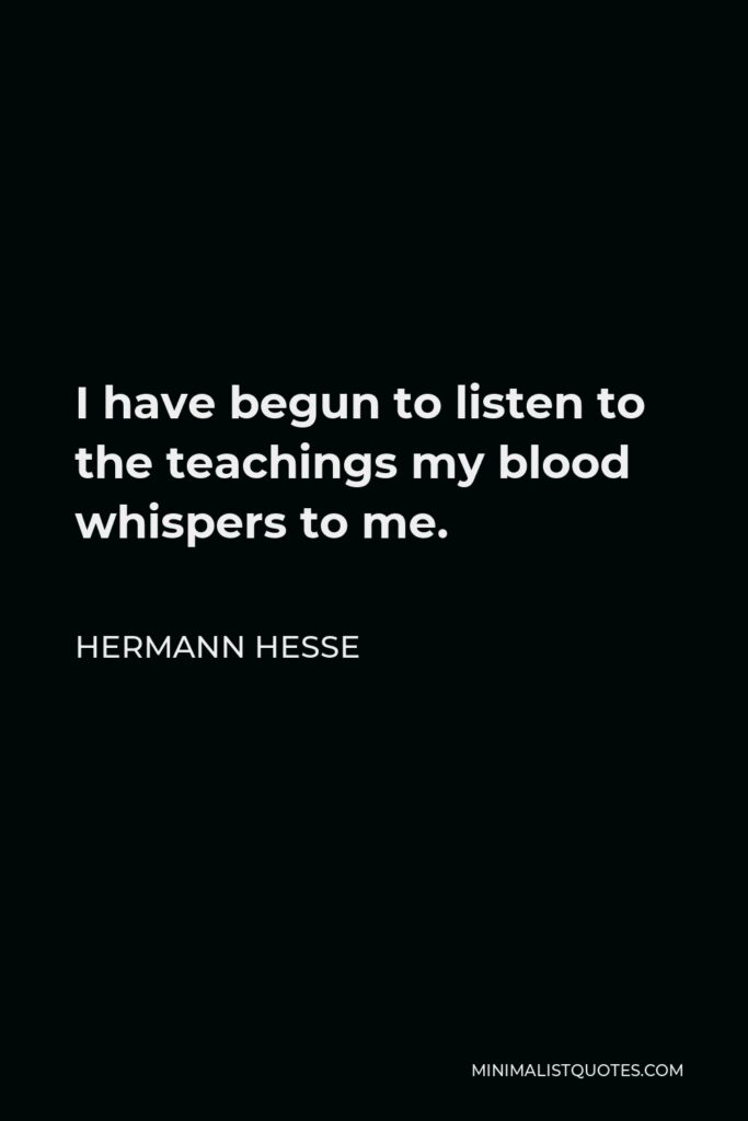 Hermann Hesse Quote - I have begun to listen to the teachings my blood whispers to me.