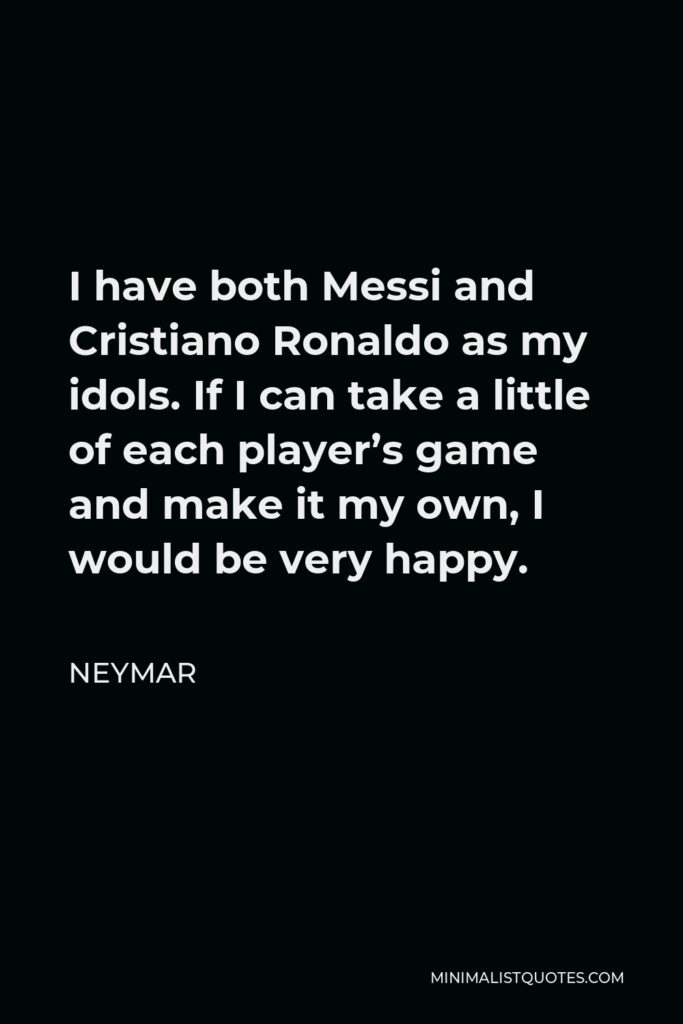 Neymar Quote - I have both Messi and Cristiano Ronaldo as my idols. If I can take a little of each player's game and make it my own, I would be very happy.