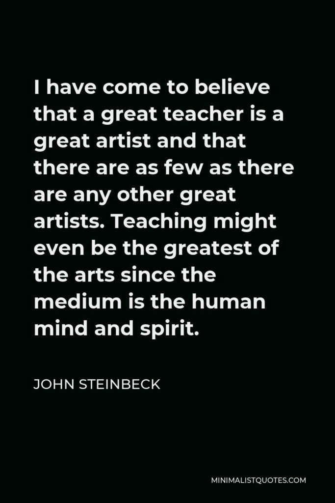 John Steinbeck Quote - I have come to believe that a great teacher is a great artist and that there are as few as there are any other great artists. Teaching might even be the greatest of the arts since the medium is the human mind and spirit.