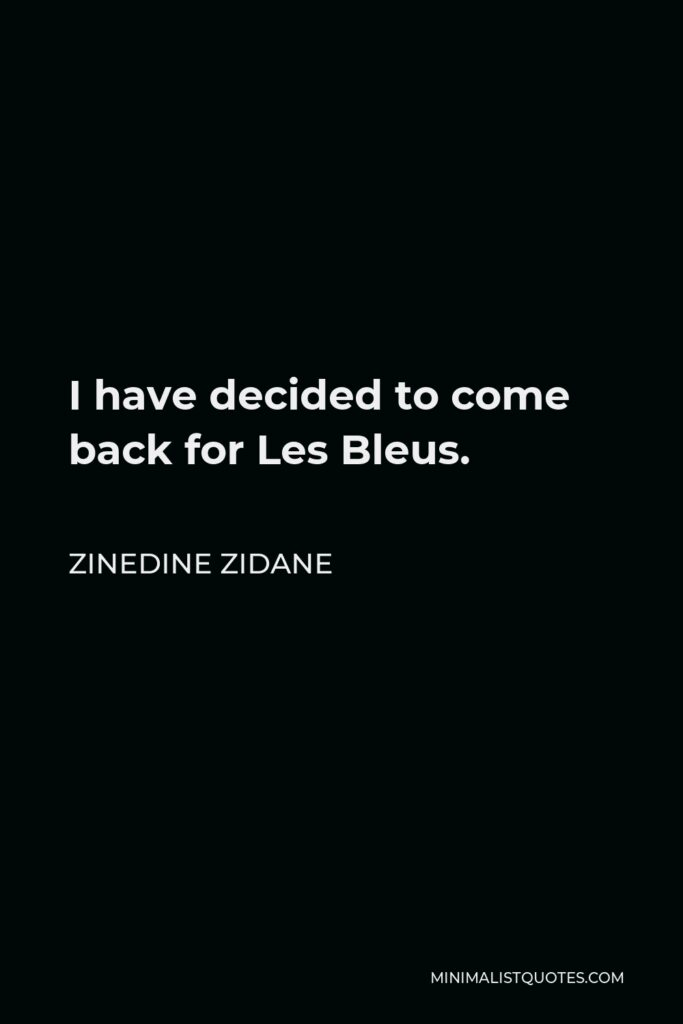 Zinedine Zidane Quote - I have decided to come back for Les Bleus.