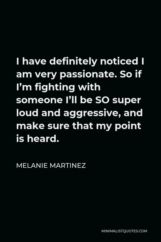 Melanie Martinez Quote - I have definitely noticed I am very passionate. So if I'm fighting with someone I'll be SO super loud and aggressive, and make sure that my point is heard.