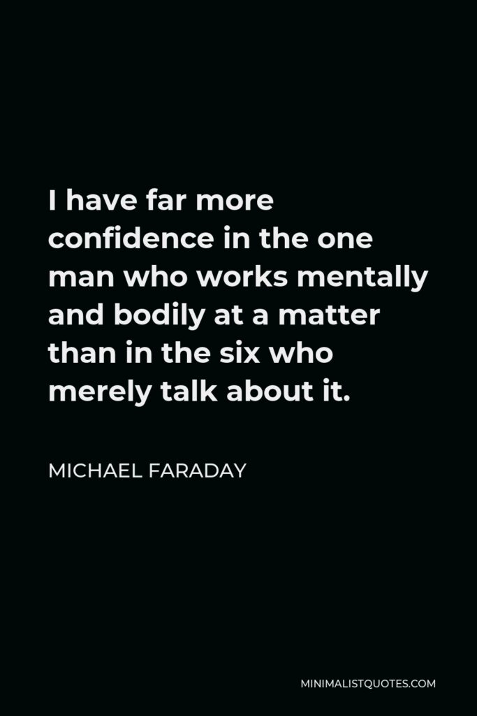 Michael Faraday Quote - I have far more confidence in the one man who works mentally and bodily at a matter than in the six who merely talk about it.