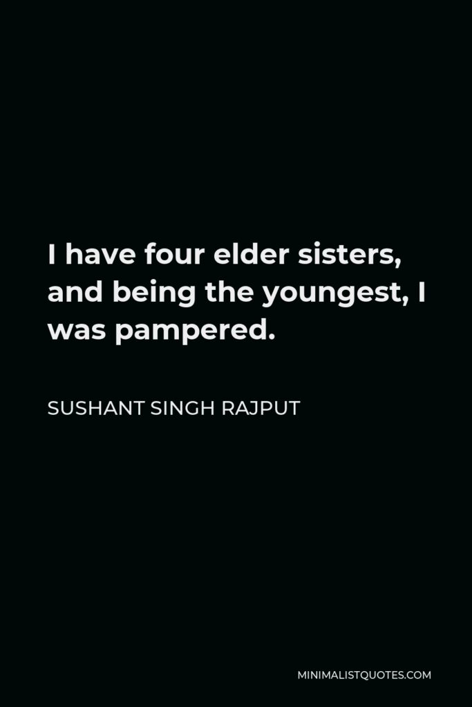 Sushant Singh Rajput Quote - I have four elder sisters, and being the youngest, I was pampered.