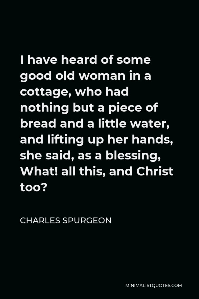 Charles Spurgeon Quote - I have heard of some good old woman in a cottage, who had nothing but a piece of bread and a little water, and lifting up her hands, she said, as a blessing, What! all this, and Christ too?