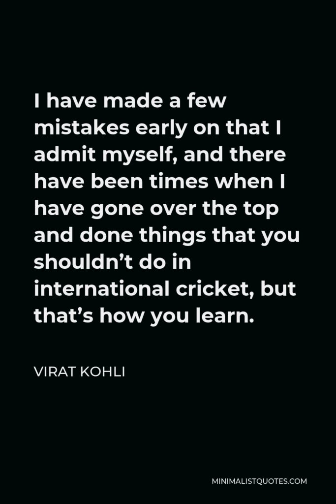 Virat Kohli Quote - I have made a few mistakes early on that I admit myself, and there have been times when I have gone over the top and done things that you shouldn't do in international cricket, but that's how you learn.