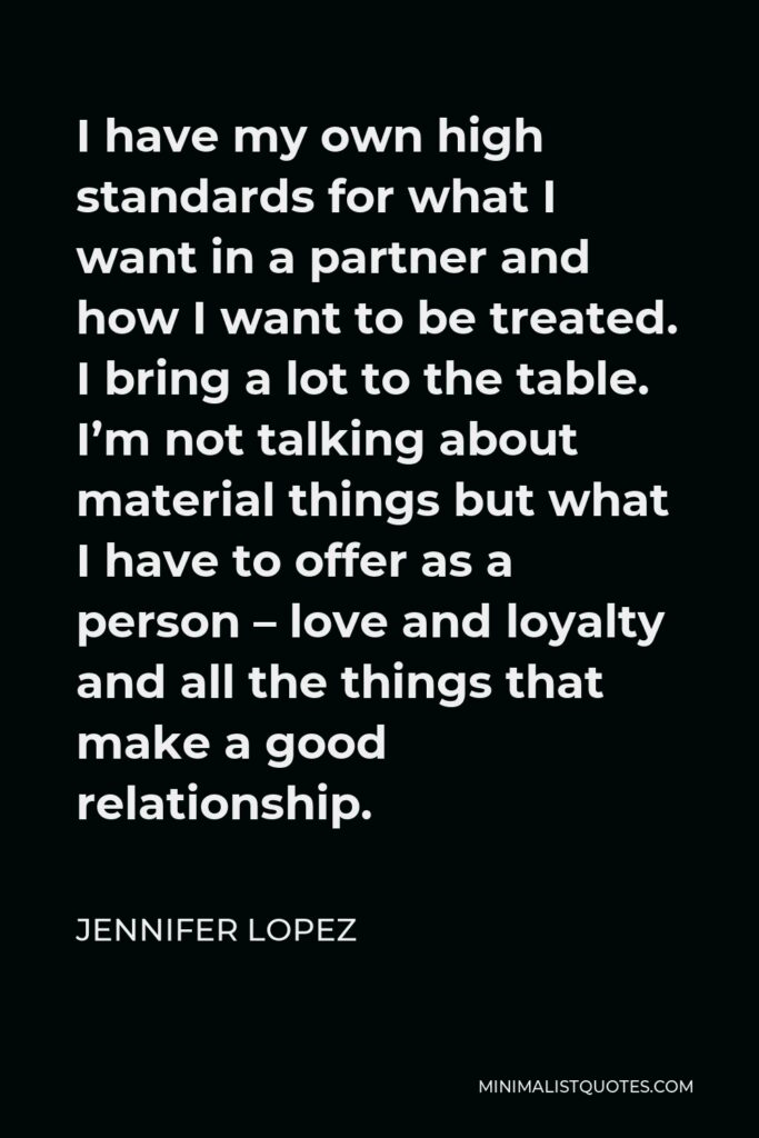 Jennifer Lopez Quote - I have my own high standards for what I want in a partner and how I want to be treated. I bring a lot to the table. I'm not talking about material things but what I have to offer as a person – love and loyalty and all the things that make a good relationship.