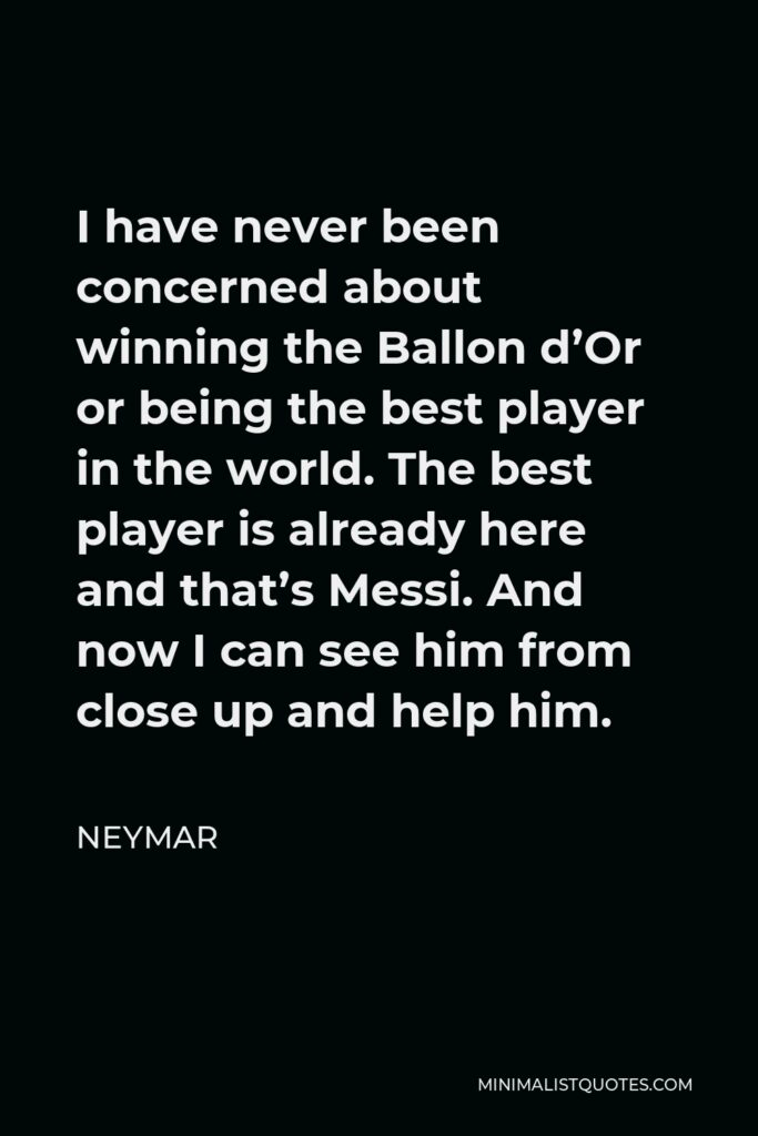Neymar Quote - I have never been concerned about winning the Ballon d'Or or being the best player in the world. The best player is already here and that's Messi. And now I can see him from close up and help him.