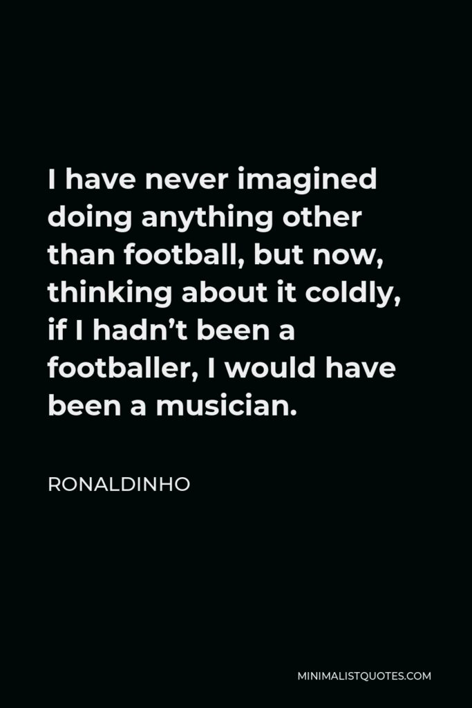 Ronaldinho Quote - I have never imagined doing anything other than football, but now, thinking about it coldly, if I hadn't been a footballer, I would have been a musician.