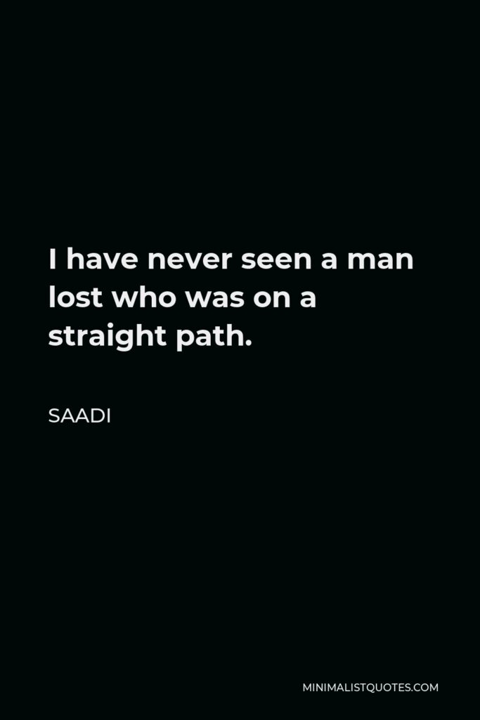 Saadi Quote - I have never seen a man lost who was on a straight path.