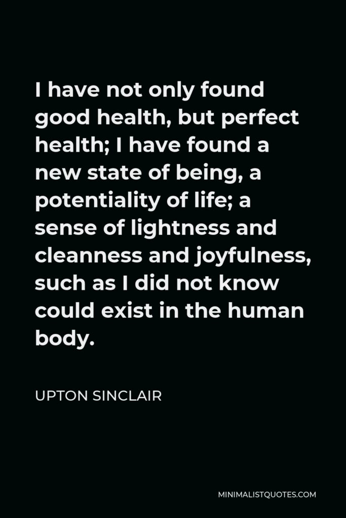 Upton Sinclair Quote - I have not only found good health, but perfect health; I have found a new state of being, a potentiality of life; a sense of lightness and cleanness and joyfulness, such as I did not know could exist in the human body.