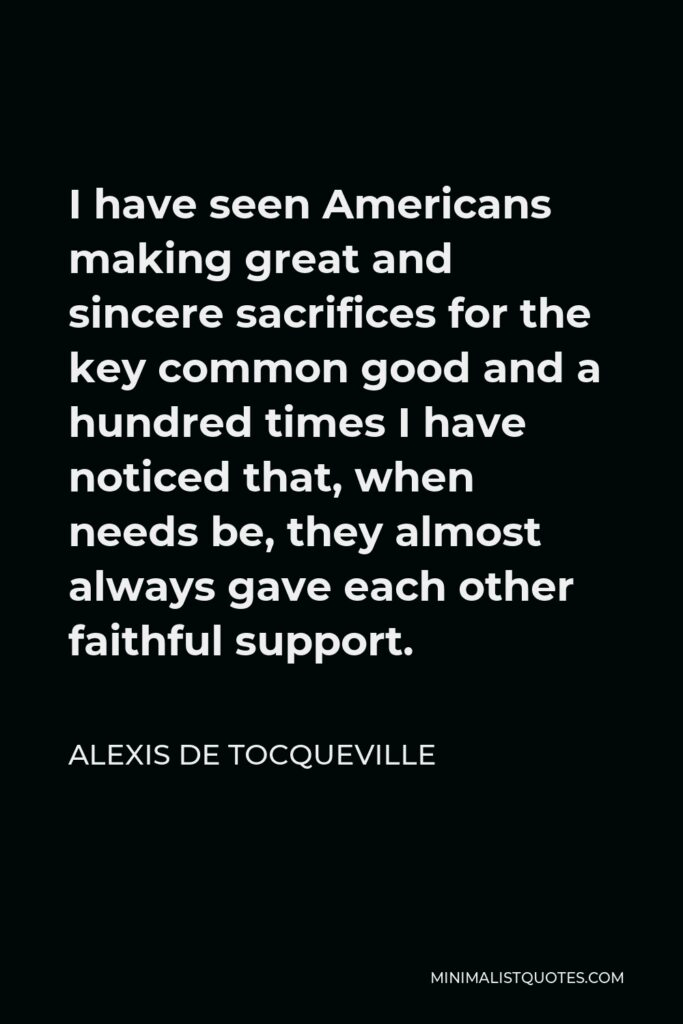 Alexis de Tocqueville Quote - I have seen Americans making great and sincere sacrifices for the key common good and a hundred times I have noticed that, when needs be, they almost always gave each other faithful support.