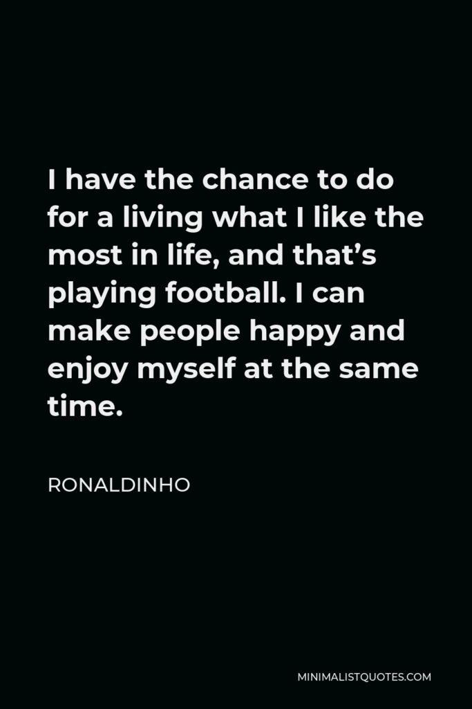 Ronaldinho Quote - I have the chance to do for a living what I like the most in life, and that's playing football. I can make people happy and enjoy myself at the same time.