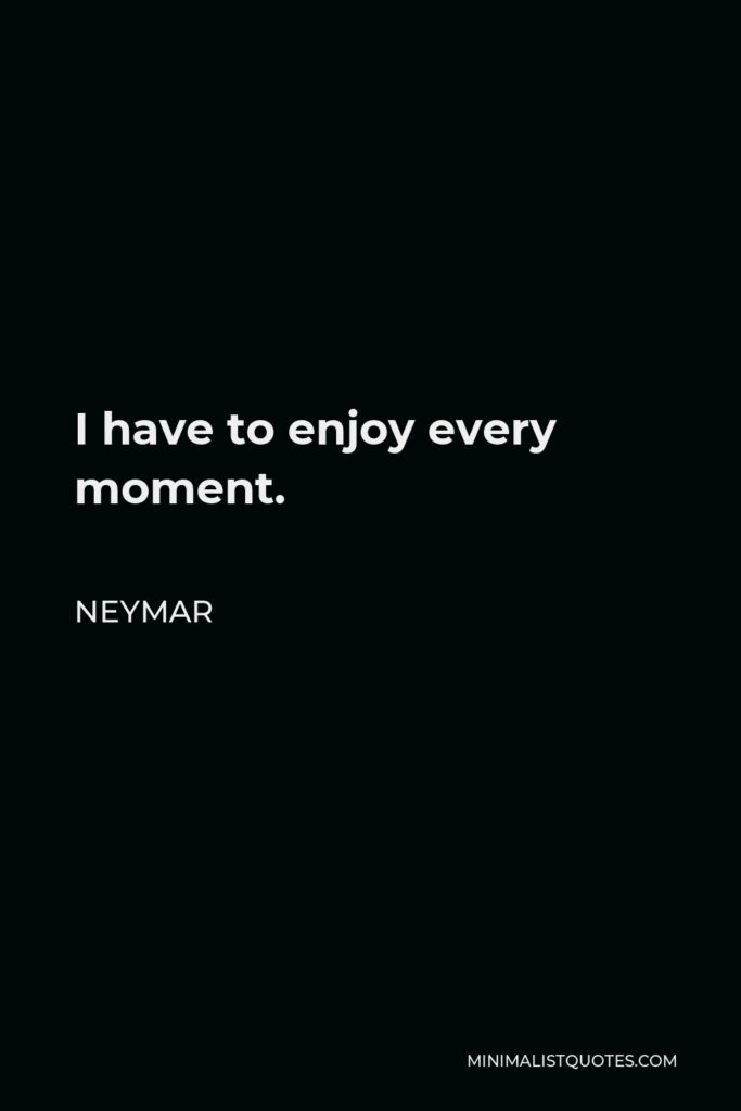 Neymar Quote - I have to enjoy every moment.