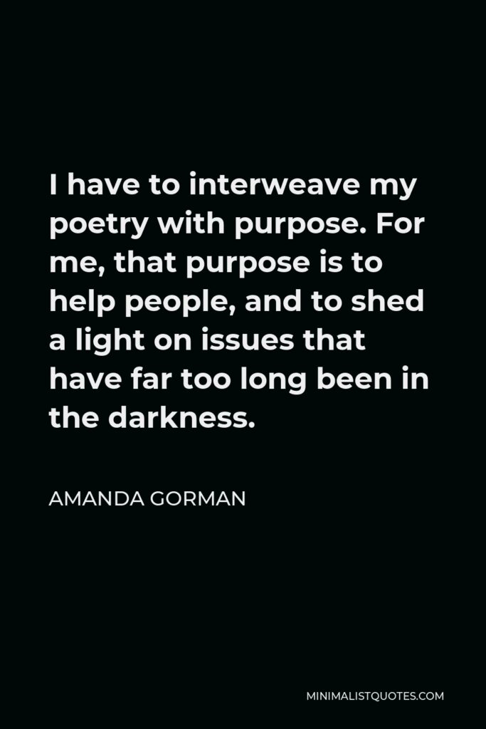 Amanda Gorman Quote - I have to interweave my poetry with purpose. For me, that purpose is to help people, and to shed a light on issues that have far too long been in the darkness.
