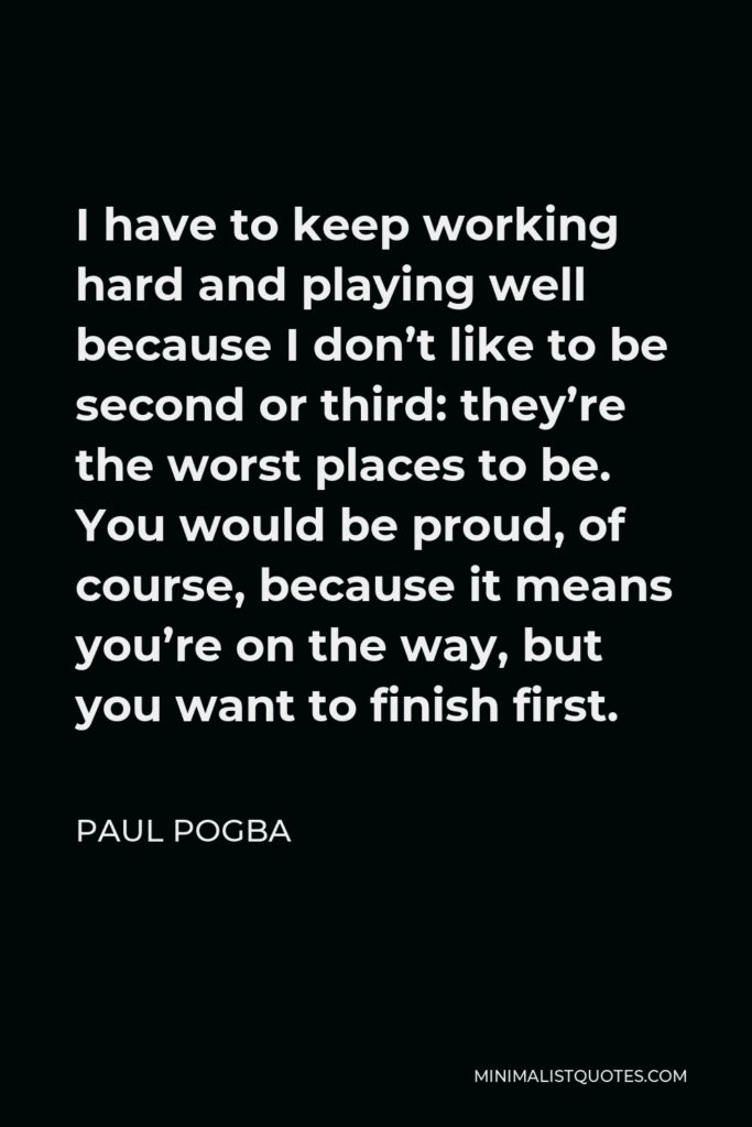 Paul Pogba Quote - I have to keep working hard and playing well because I don't like to be second or third: they're the worst places to be. You would be proud, of course, because it means you're on the way, but you want to finish first.