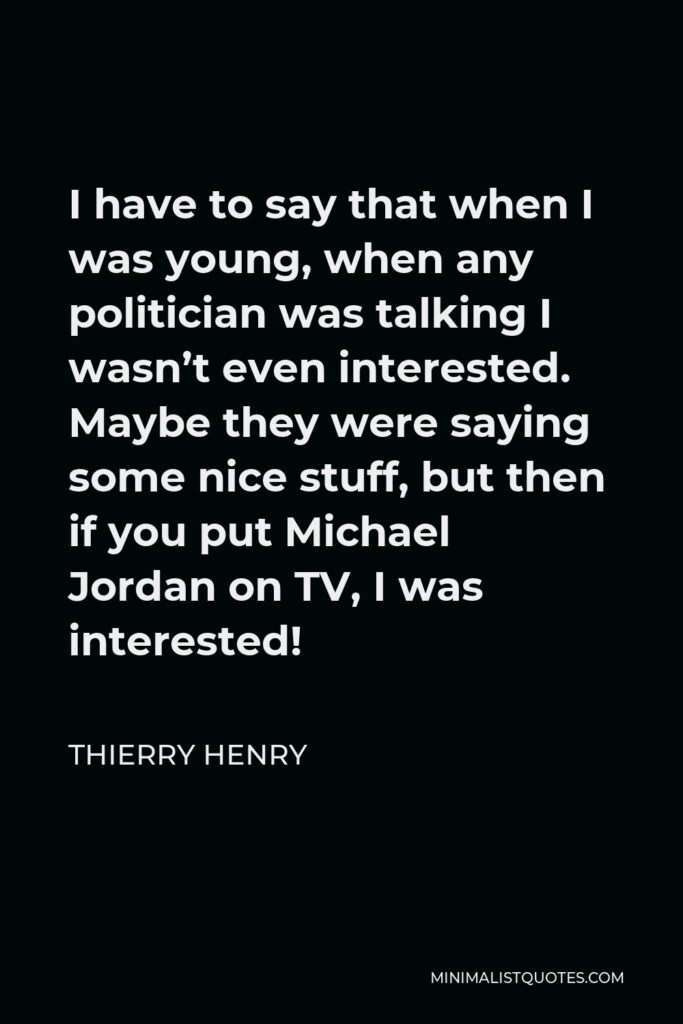 Thierry Henry Quote - I have to say that when I was young, when any politician was talking I wasn't even interested. Maybe they were saying some nice stuff, but then if you put Michael Jordan on TV, I was interested!