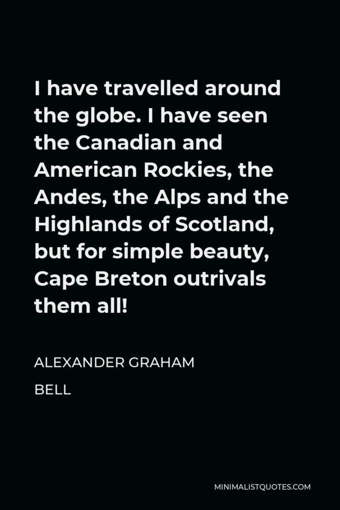 Alexander Graham Bell Quote - I have travelled around the globe. I have seen the Canadian and American Rockies, the Andes, the Alps and the Highlands of Scotland, but for simple beauty, Cape Breton outrivals them all!