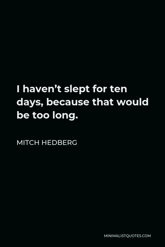 Mitch Hedberg Quote - I haven't slept for ten days, because that would be too long.