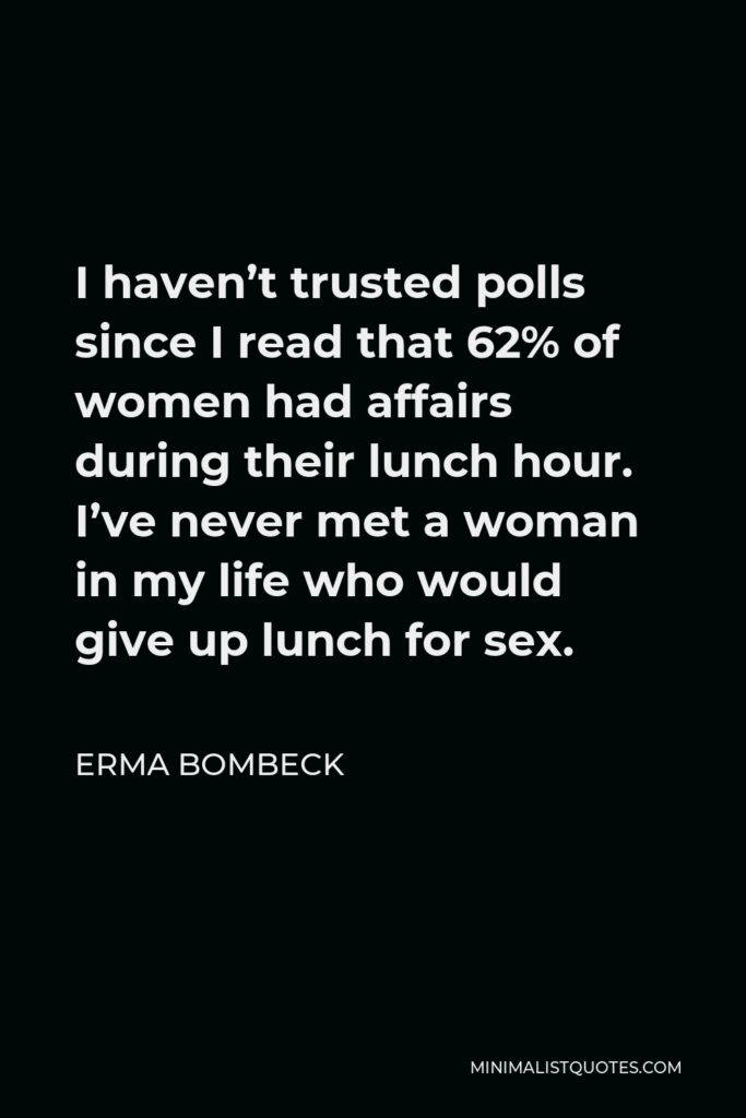Erma Bombeck Quote - I haven't trusted polls since I read that 62% of women had affairs during their lunch hour. I've never met a woman in my life who would give up lunch for sex.