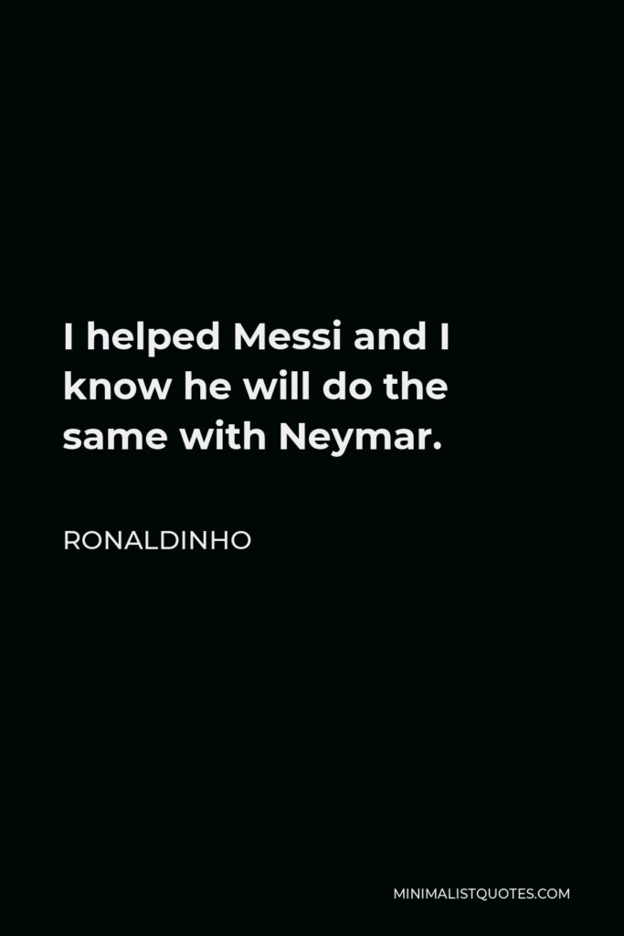 Ronaldinho Quote - I helped Messi and I know he will do the same with Neymar.