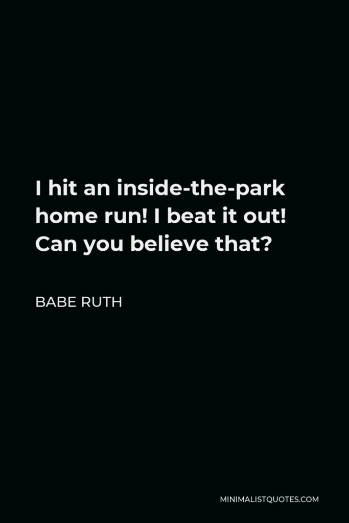 Babe Ruth Quote - I hit an inside-the-park home run! I beat it out! Can you believe that?