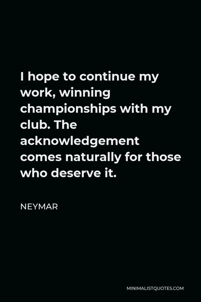 Neymar Quote - I hope to continue my work, winning championships with my club. The acknowledgement comes naturally for those who deserve it.