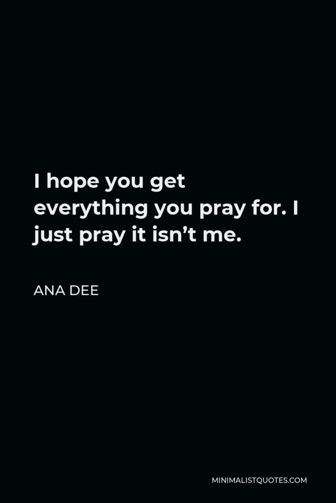 Ana Dee Quote - I hope you get everything you pray for. I just pray it isn't me.