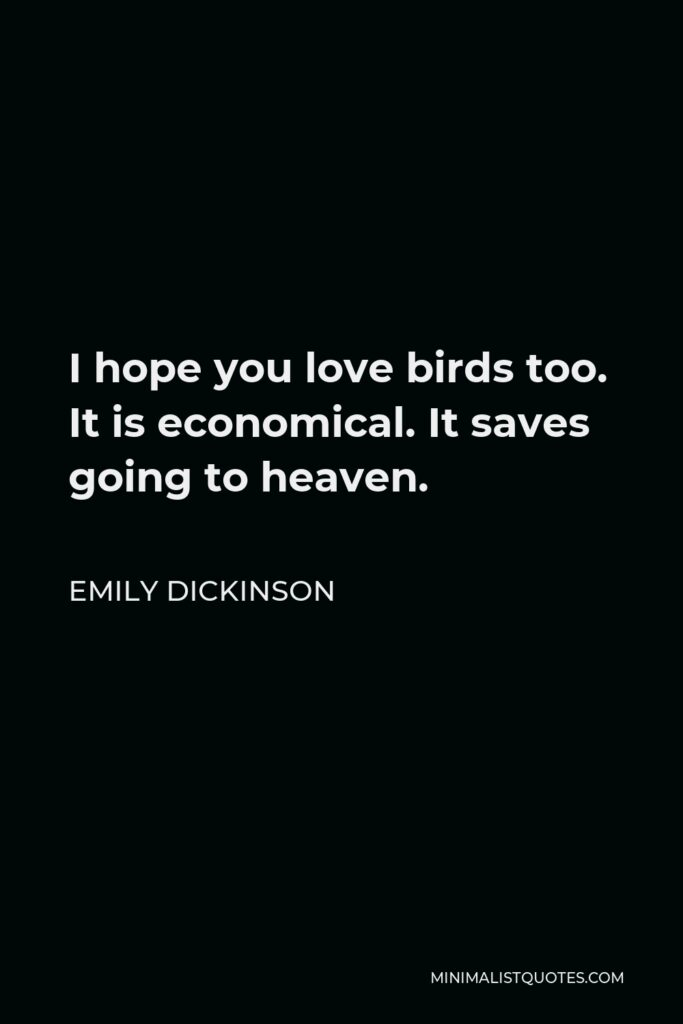 Emily Dickinson Quote - I hope you love birds too. It is economical. It saves going to heaven.
