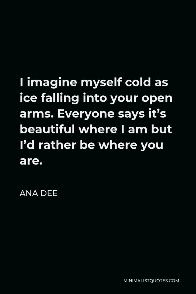 Ana Dee Quote - I imagine myself cold as ice falling into your open arms. Everyone says it's beautiful where I am but I'd rather be where you are.