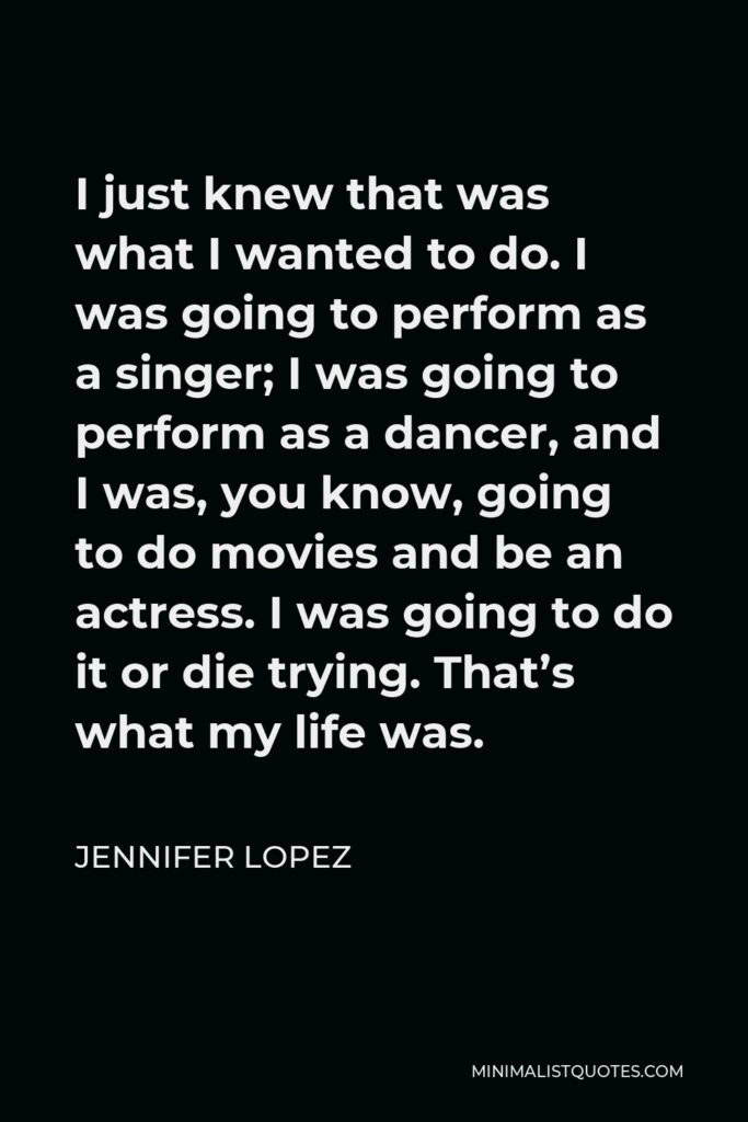Jennifer Lopez Quote - I just knew that was what I wanted to do. I was going to perform as a singer; I was going to perform as a dancer, and I was, you know, going to do movies and be an actress. I was going to do it or die trying. That's what my life was.