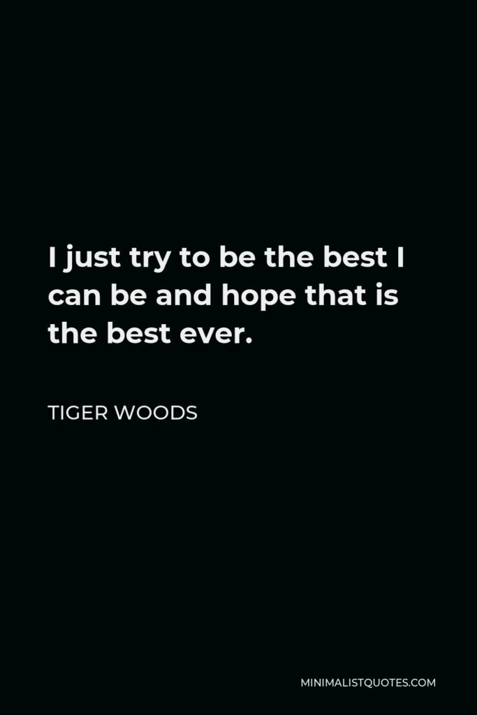 Tiger Woods Quote - I just try to be the best I can be and hope that is the best ever.