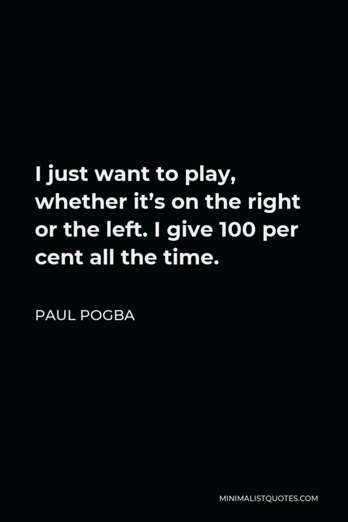 Paul Pogba Quote - I just want to play, whether it's on the right or the left. I give 100 per cent all the time.