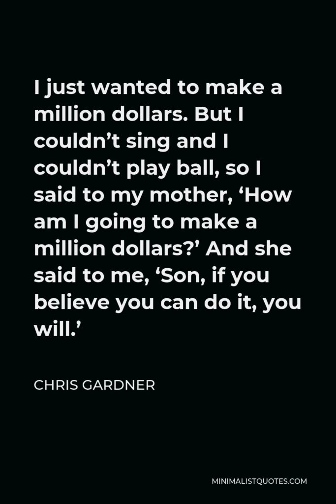 Chris Gardner Quote - I just wanted to make a million dollars. But I couldn't sing and I couldn't play ball, so I said to my mother, 'How am I going to make a million dollars?' And she said to me, 'Son, if you believe you can do it, you will.'