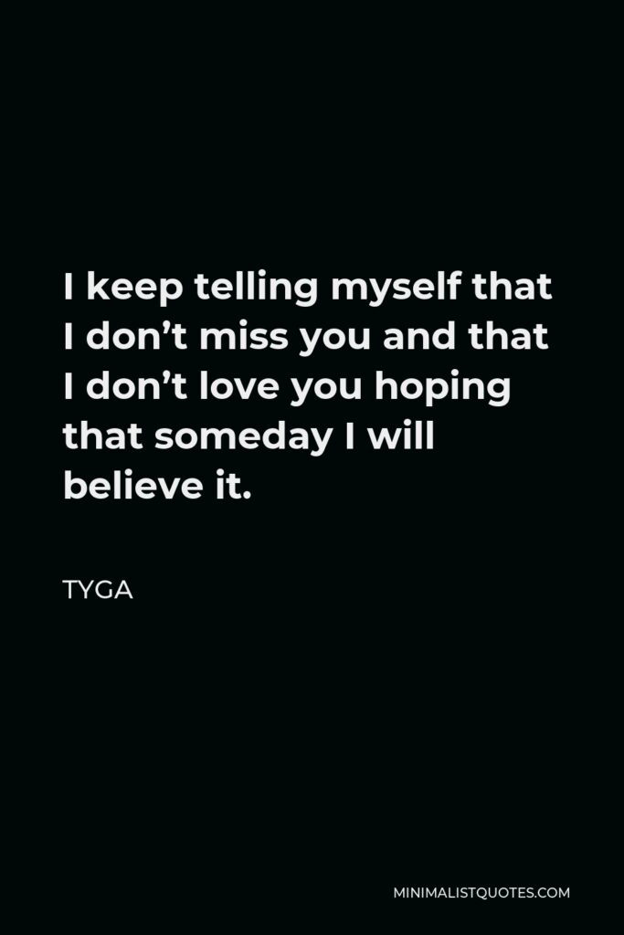 Tyga Quote - I keep telling myself that I don't miss you and that I don't love you hoping that someday I will believe it.