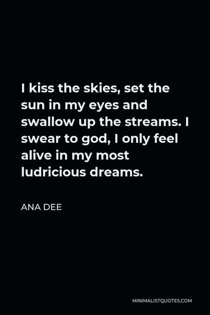 Ana Dee Quote - I kiss the skies, set the sun in my eyes and swallow up the streams. I swear to god, I only feel alive in my most ludricious dreams.