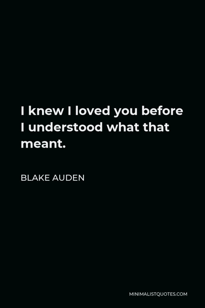 Blake Auden Quote - I knew I loved you before I understood what that meant.