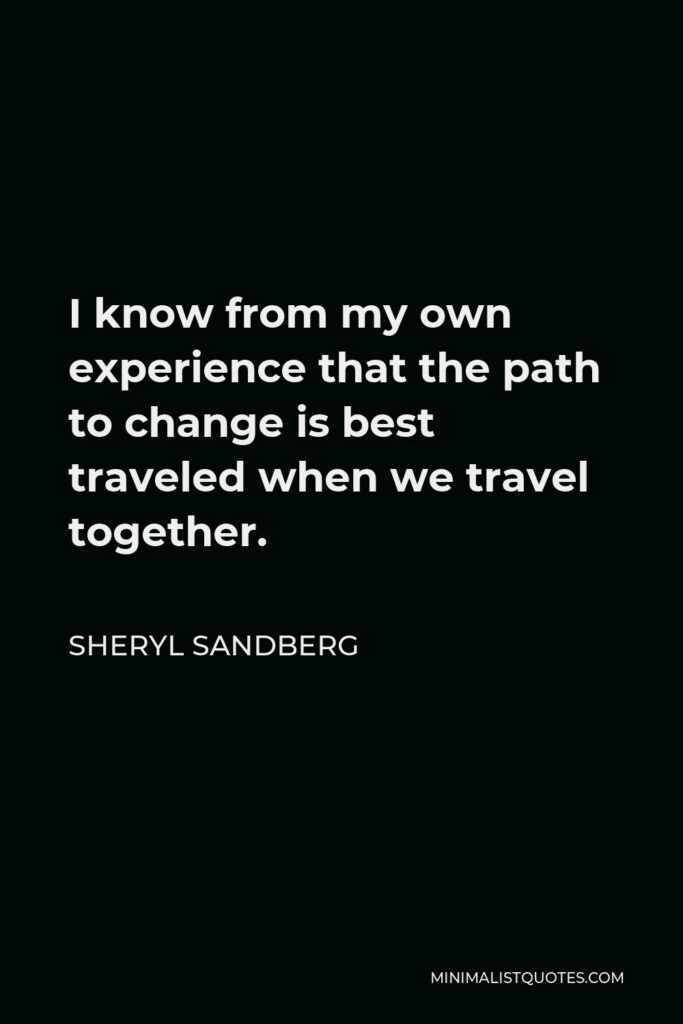 Sheryl Sandberg Quote - I know from my own experience that the path to change is best traveled when we travel together.
