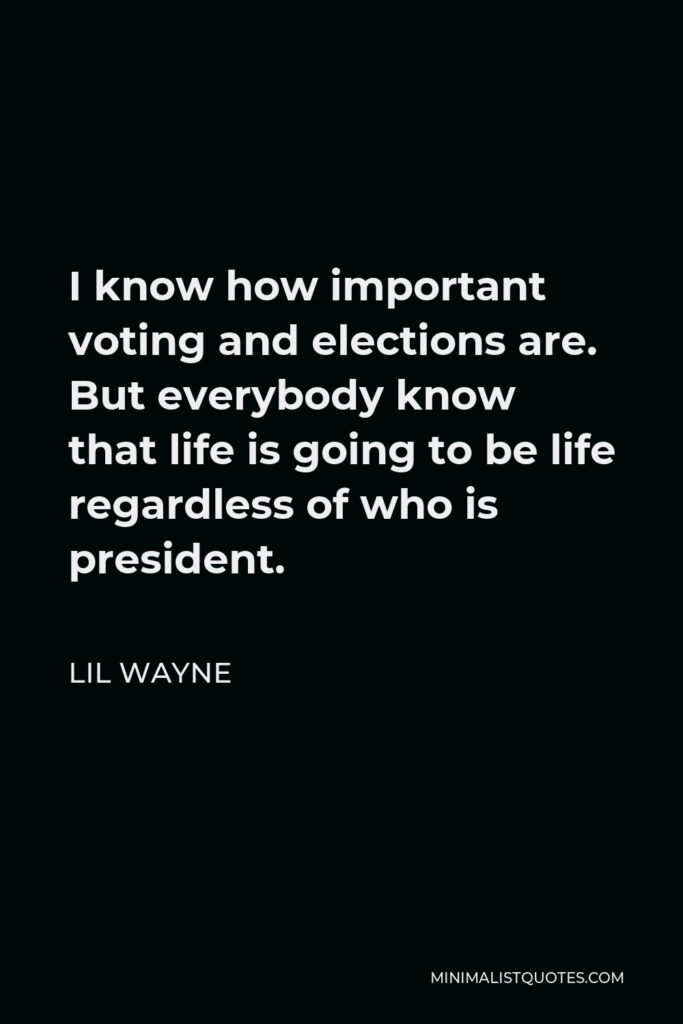 Lil Wayne Quote - I know how important voting and elections are. But everybody know that life is going to be life regardless of who is president.