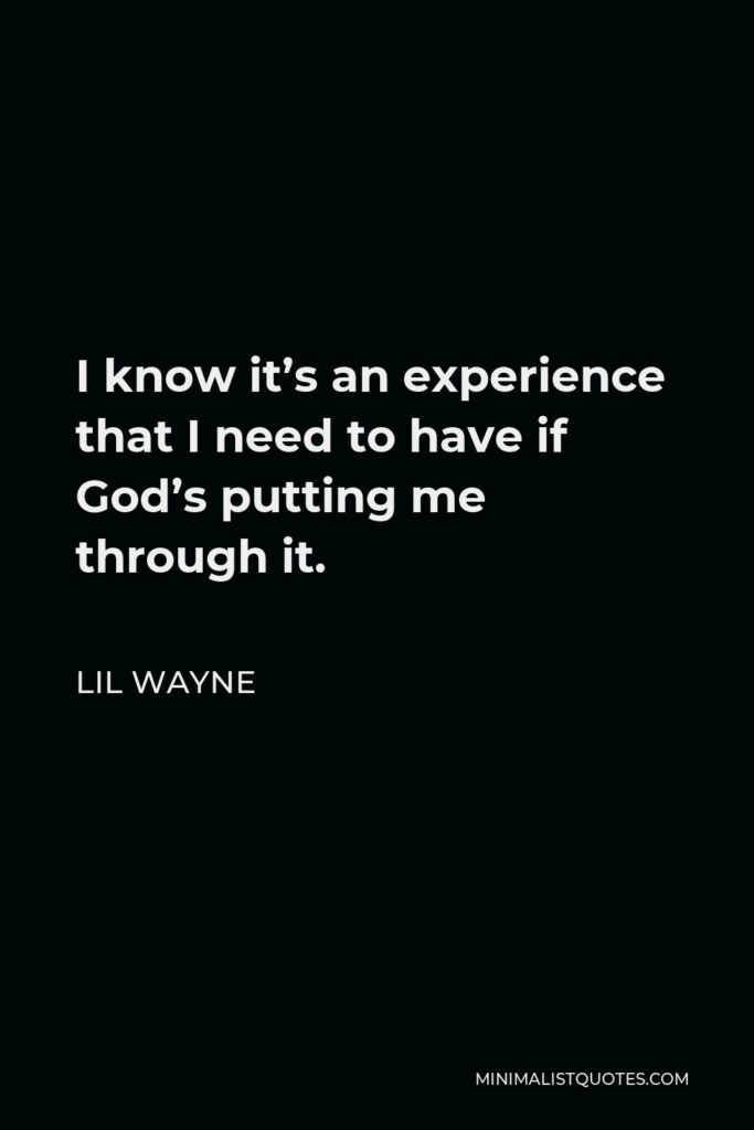 Lil Wayne Quote - I know it's an experience that I need to have if God's putting me through it.