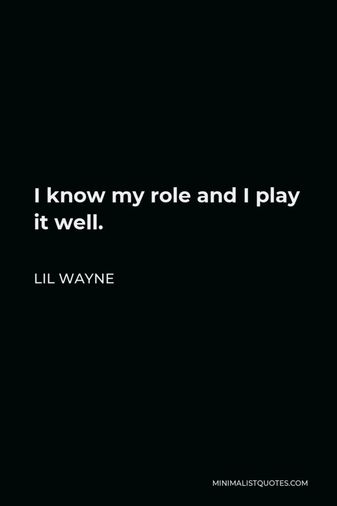 Lil Wayne Quote - I know my role and I play it well.
