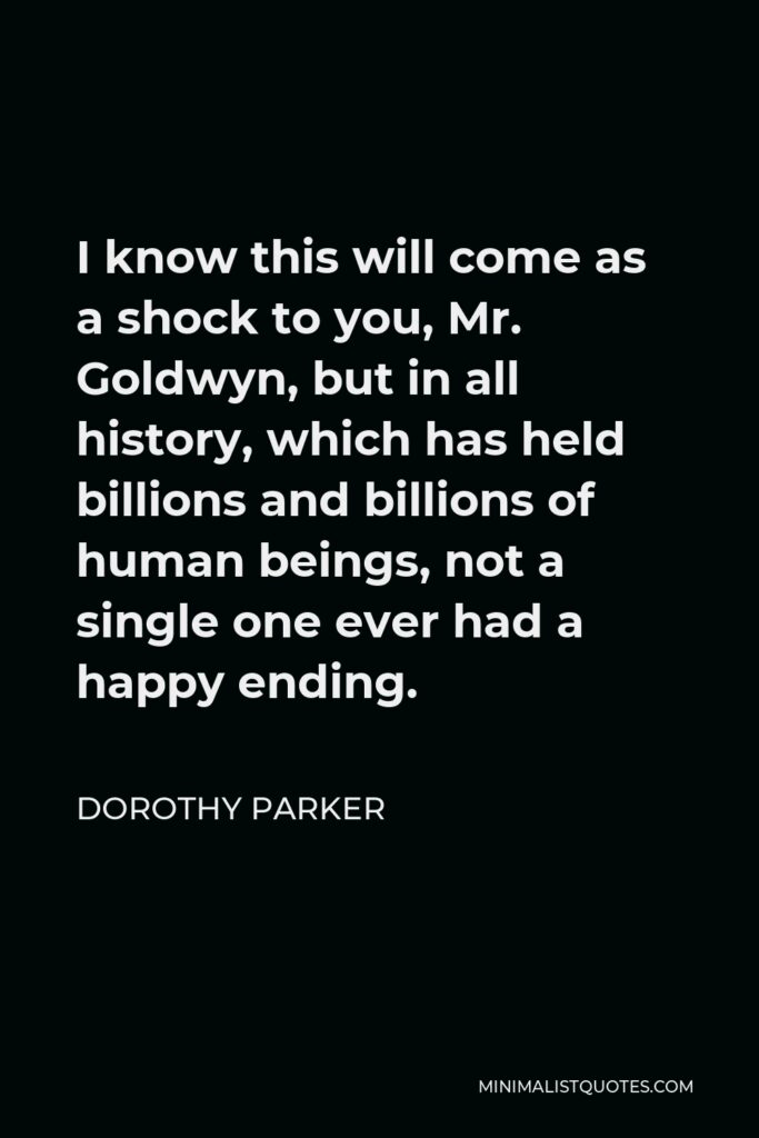 Dorothy Parker Quote - I know this will come as a shock to you, Mr. Goldwyn, but in all history, which has held billions and billions of human beings, not a single one ever had a happy ending.