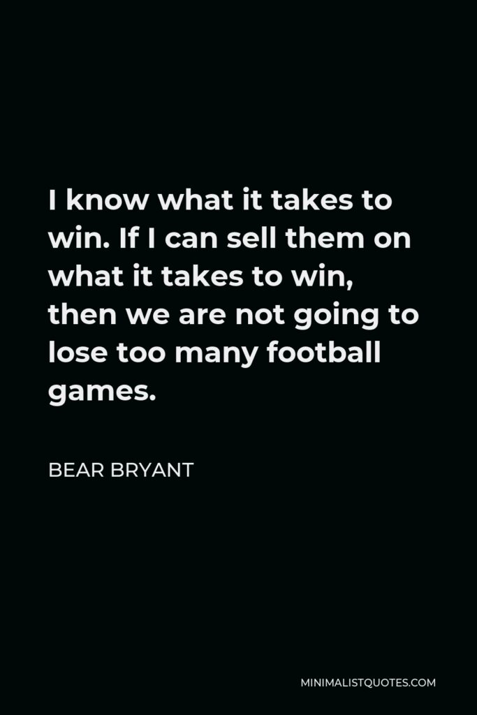 Bear Bryant Quote - I know what it takes to win. If I can sell them on what it takes to win, then we are not going to lose too many football games.
