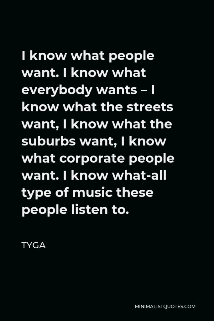 Tyga Quote - I know what people want. I know what everybody wants – I know what the streets want, I know what the suburbs want, I know what corporate people want. I know what-all type of music these people listen to.