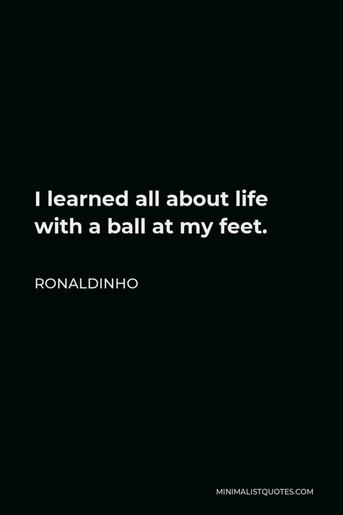 Ronaldinho Quote - I learned all about life with a ball at my feet.