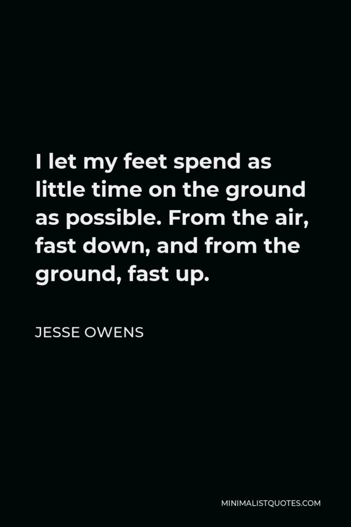 Jesse Owens Quote - I let my feet spend as little time on the ground as possible. From the air, fast down, and from the ground, fast up.