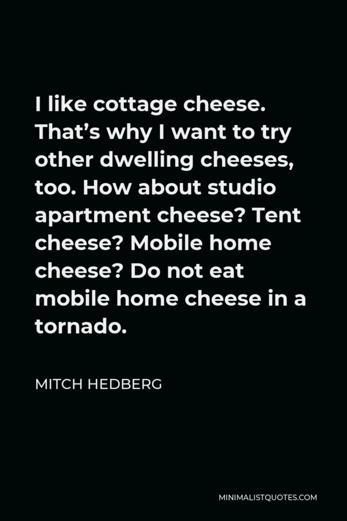 Mitch Hedberg Quote - I like cottage cheese. That's why I want to try other dwelling cheeses, too. How about studio apartment cheese? Tent cheese? Mobile home cheese? Do not eat mobile home cheese in a tornado.